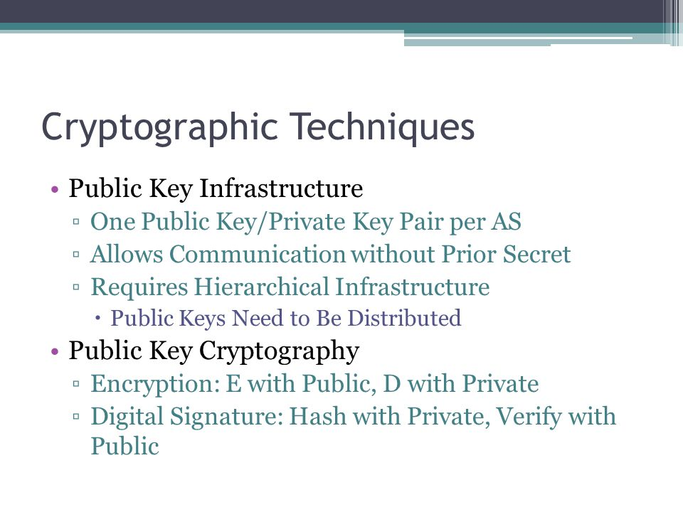 Cryptographic Techniques Public Key Infrastructure ▫One Public Key/Private Key Pair per AS ▫Allows Communication without Prior Secret ▫Requires Hierarchical Infrastructure  Public Keys Need to Be Distributed Public Key Cryptography ▫Encryption: E with Public, D with Private ▫Digital Signature: Hash with Private, Verify with Public