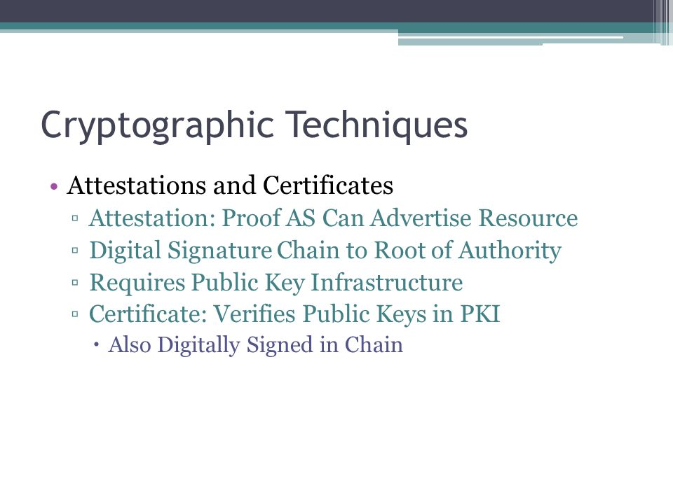 Cryptographic Techniques Attestations and Certificates ▫Attestation: Proof AS Can Advertise Resource ▫Digital Signature Chain to Root of Authority ▫Requires Public Key Infrastructure ▫Certificate: Verifies Public Keys in PKI  Also Digitally Signed in Chain