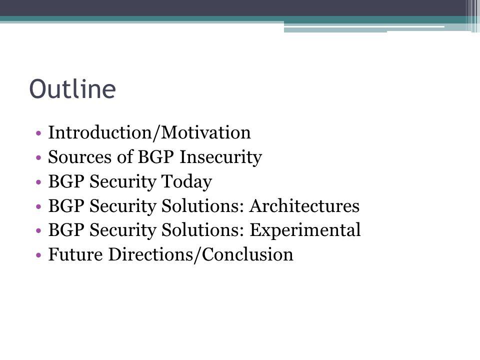 Outline Introduction/Motivation Sources of BGP Insecurity BGP Security Today BGP Security Solutions: Architectures BGP Security Solutions: Experimental Future Directions/Conclusion