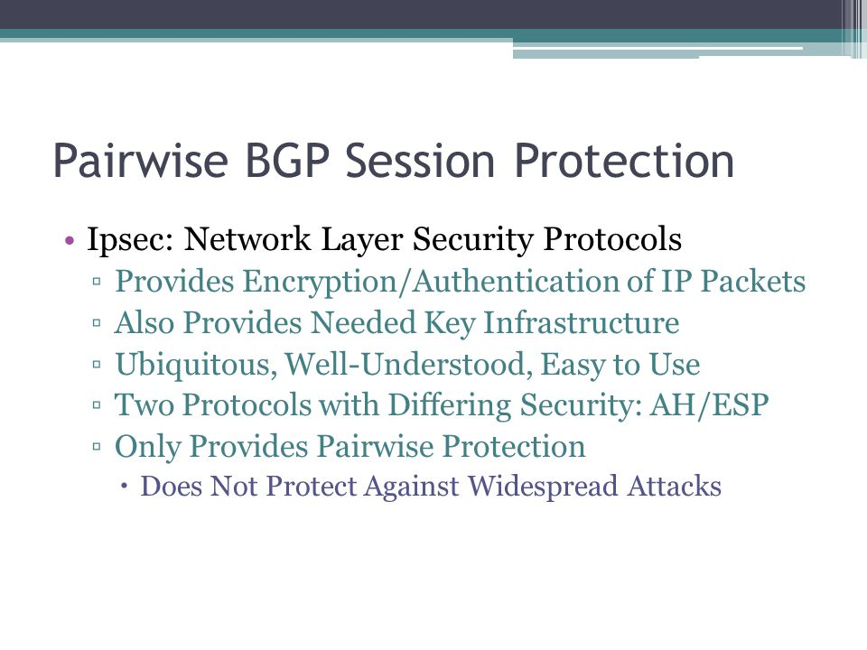 Pairwise BGP Session Protection Ipsec: Network Layer Security Protocols ▫Provides Encryption/Authentication of IP Packets ▫Also Provides Needed Key Infrastructure ▫Ubiquitous, Well-Understood, Easy to Use ▫Two Protocols with Differing Security: AH/ESP ▫Only Provides Pairwise Protection  Does Not Protect Against Widespread Attacks