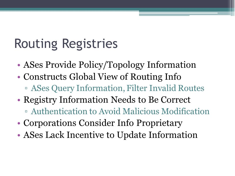 Routing Registries ASes Provide Policy/Topology Information Constructs Global View of Routing Info ▫ASes Query Information, Filter Invalid Routes Registry Information Needs to Be Correct ▫Authentication to Avoid Malicious Modification Corporations Consider Info Proprietary ASes Lack Incentive to Update Information