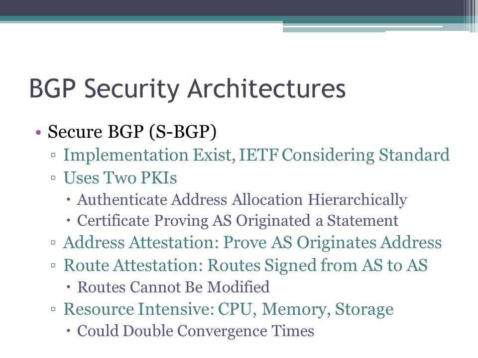 BGP Security Architectures Secure BGP (S-BGP) ▫Implementation Exist, IETF Considering Standard ▫Uses Two PKIs  Authenticate Address Allocation Hierarchically  Certificate Proving AS Originated a Statement ▫Address Attestation: Prove AS Originates Address ▫Route Attestation: Routes Signed from AS to AS  Routes Cannot Be Modified ▫Resource Intensive: CPU, Memory, Storage  Could Double Convergence Times