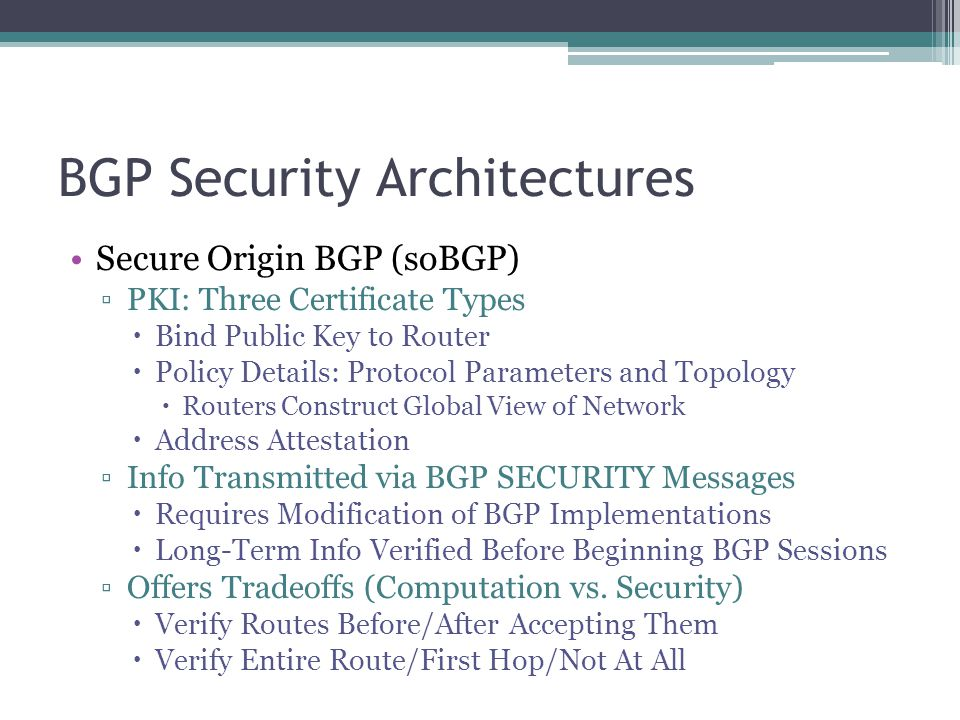 BGP Security Architectures Secure Origin BGP (soBGP) ▫PKI: Three Certificate Types  Bind Public Key to Router  Policy Details: Protocol Parameters and Topology  Routers Construct Global View of Network  Address Attestation ▫Info Transmitted via BGP SECURITY Messages  Requires Modification of BGP Implementations  Long-Term Info Verified Before Beginning BGP Sessions ▫Offers Tradeoffs (Computation vs.