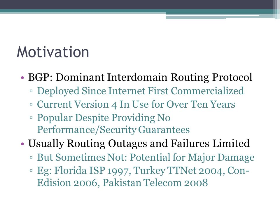 Motivation BGP: Dominant Interdomain Routing Protocol ▫Deployed Since Internet First Commercialized ▫Current Version 4 In Use for Over Ten Years ▫Popular Despite Providing No Performance/Security Guarantees Usually Routing Outages and Failures Limited ▫But Sometimes Not: Potential for Major Damage ▫Eg: Florida ISP 1997, Turkey TTNet 2004, Con- Edision 2006, Pakistan Telecom 2008