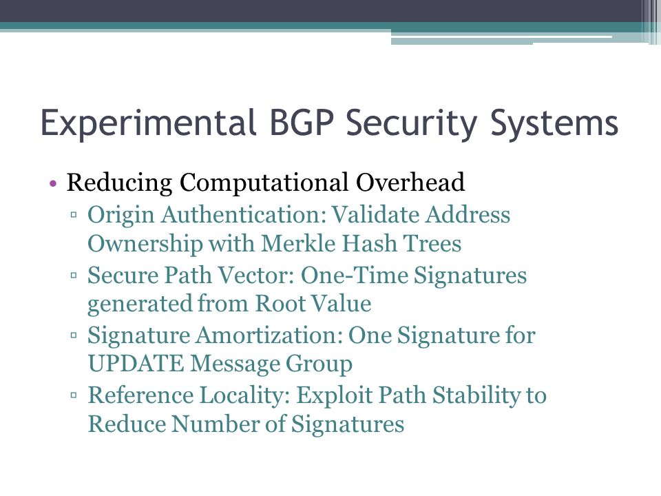 Experimental BGP Security Systems Reducing Computational Overhead ▫Origin Authentication: Validate Address Ownership with Merkle Hash Trees ▫Secure Path Vector: One-Time Signatures generated from Root Value ▫Signature Amortization: One Signature for UPDATE Message Group ▫Reference Locality: Exploit Path Stability to Reduce Number of Signatures