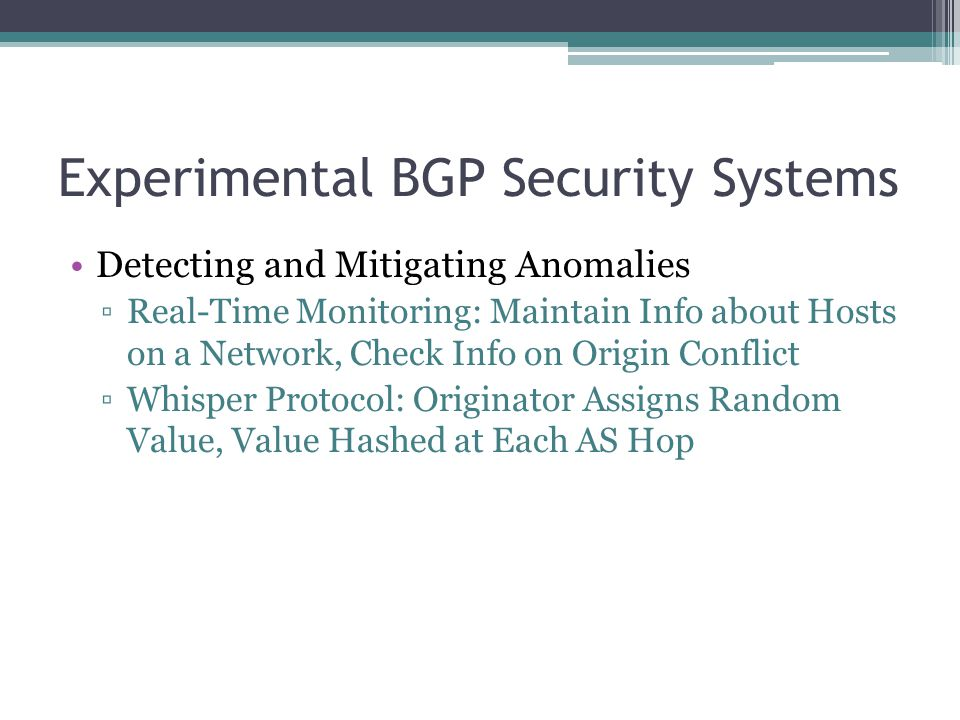 Experimental BGP Security Systems Detecting and Mitigating Anomalies ▫Real-Time Monitoring: Maintain Info about Hosts on a Network, Check Info on Origin Conflict ▫Whisper Protocol: Originator Assigns Random Value, Value Hashed at Each AS Hop