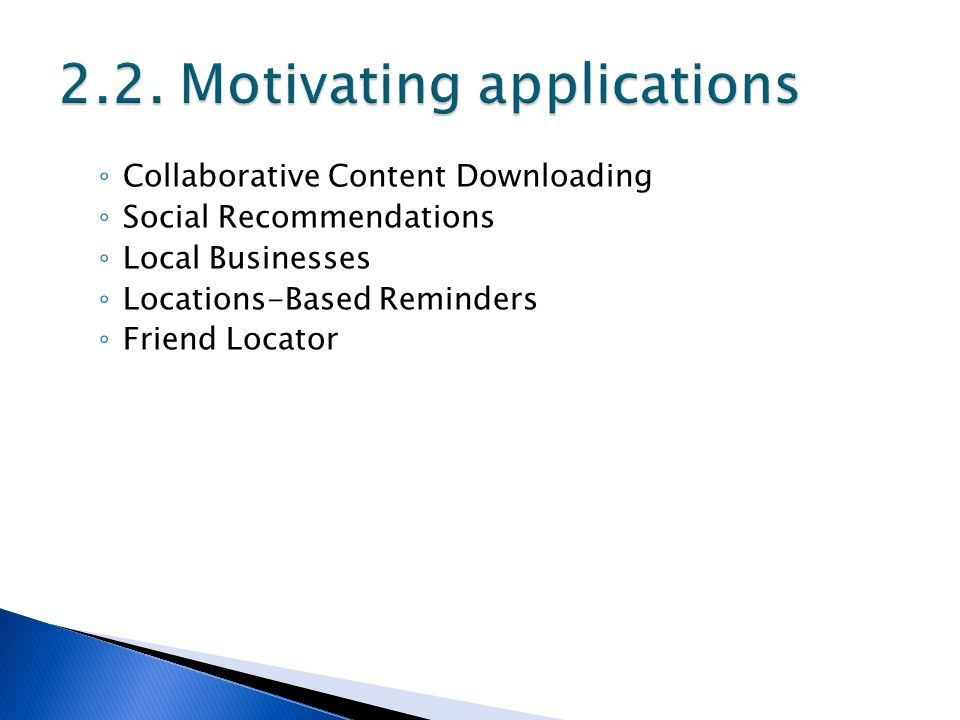 ◦ Collaborative Content Downloading ◦ Social Recommendations ◦ Local Businesses ◦ Locations-Based Reminders ◦ Friend Locator