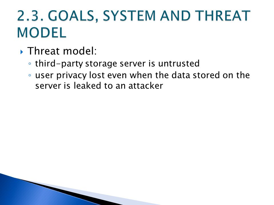  Threat model: ◦ third-party storage server is untrusted ◦ user privacy lost even when the data stored on the server is leaked to an attacker