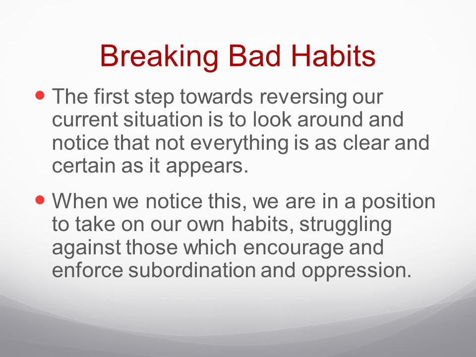 Breaking Bad Habits The first step towards reversing our current situation is to look around and notice that not everything is as clear and certain as