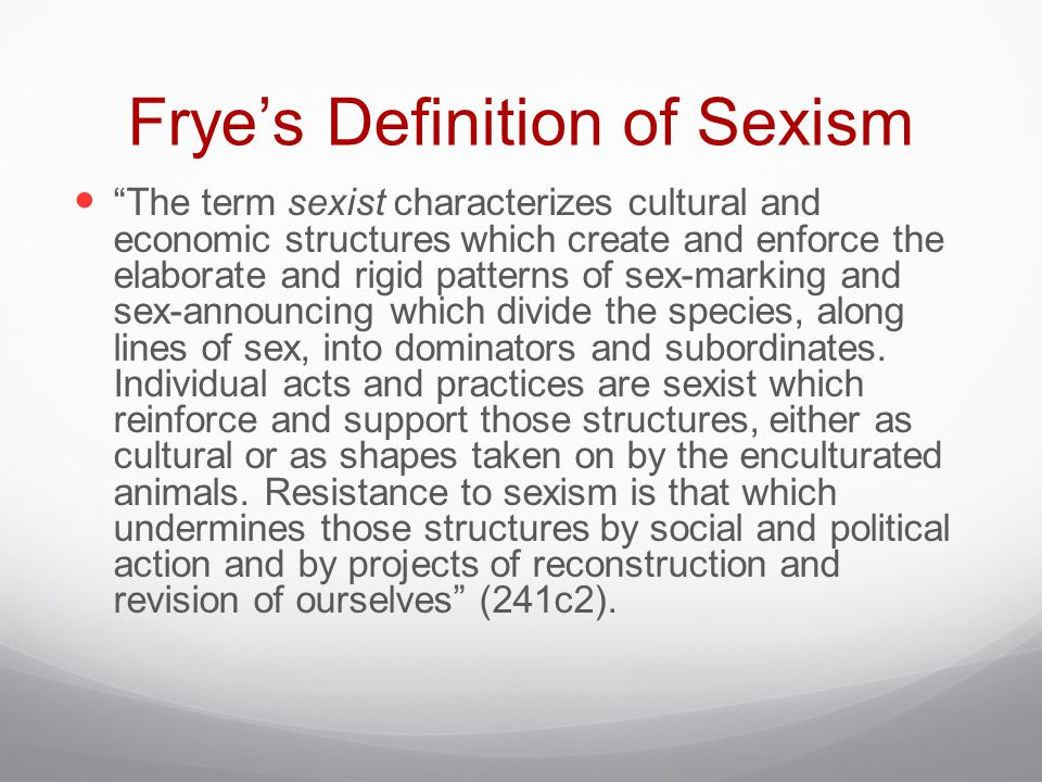 """Frye's Definition of Sexism """"The term sexist characterizes cultural and economic structures which create and enforce the elaborate and rigid patterns"""
