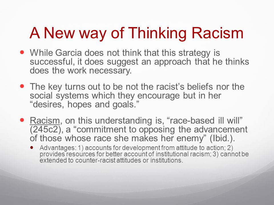 A New way of Thinking Racism While Garcia does not think that this strategy is successful, it does suggest an approach that he thinks does the work ne