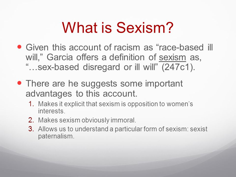 """What is Sexism? Given this account of racism as """"race-based ill will,"""" Garcia offers a definition of sexism as, """"…sex-based disregard or ill will"""" (24"""