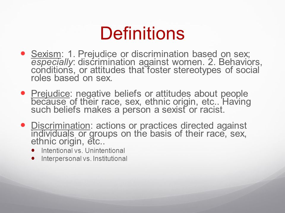 Definitions Sexism: 1. Prejudice or discrimination based on sex; especially: discrimination against women. 2. Behaviors, conditions, or attitudes that