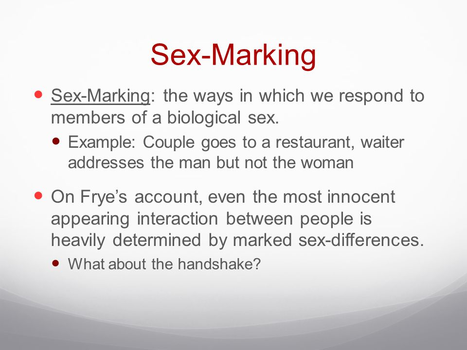Sex-Marking Sex-Marking: the ways in which we respond to members of a biological sex. Example: Couple goes to a restaurant, waiter addresses the man b