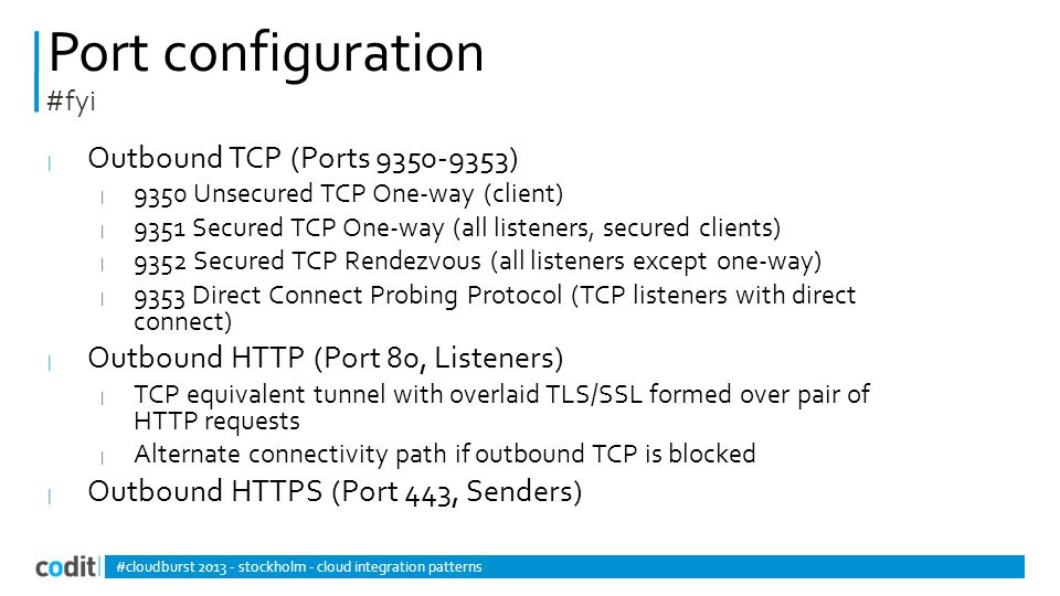 Port configuration | Outbound TCP (Ports 9350-9353) | 9350 Unsecured TCP One-way (client) | 9351 Secured TCP One-way (all listeners, secured clients) | 9352 Secured TCP Rendezvous (all listeners except one-way) | 9353 Direct Connect Probing Protocol (TCP listeners with direct connect) | Outbound HTTP (Port 80, Listeners) | TCP equivalent tunnel with overlaid TLS/SSL formed over pair of HTTP requests | Alternate connectivity path if outbound TCP is blocked | Outbound HTTPS (Port 443, Senders) #cloudburst 2013 - stockholm - cloud integration patterns #fyi