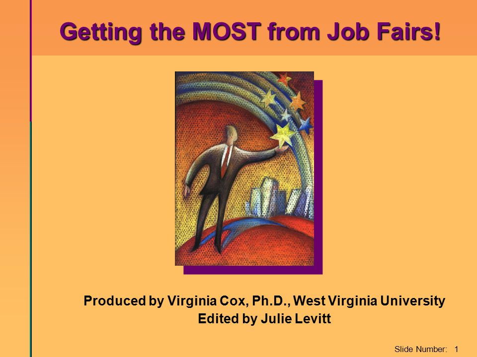 Slide Number: 1 Produced by Virginia Cox, Ph.D., West Virginia University Edited by Julie Levitt Getting the MOST from Job Fairs! Getting the MOST fro