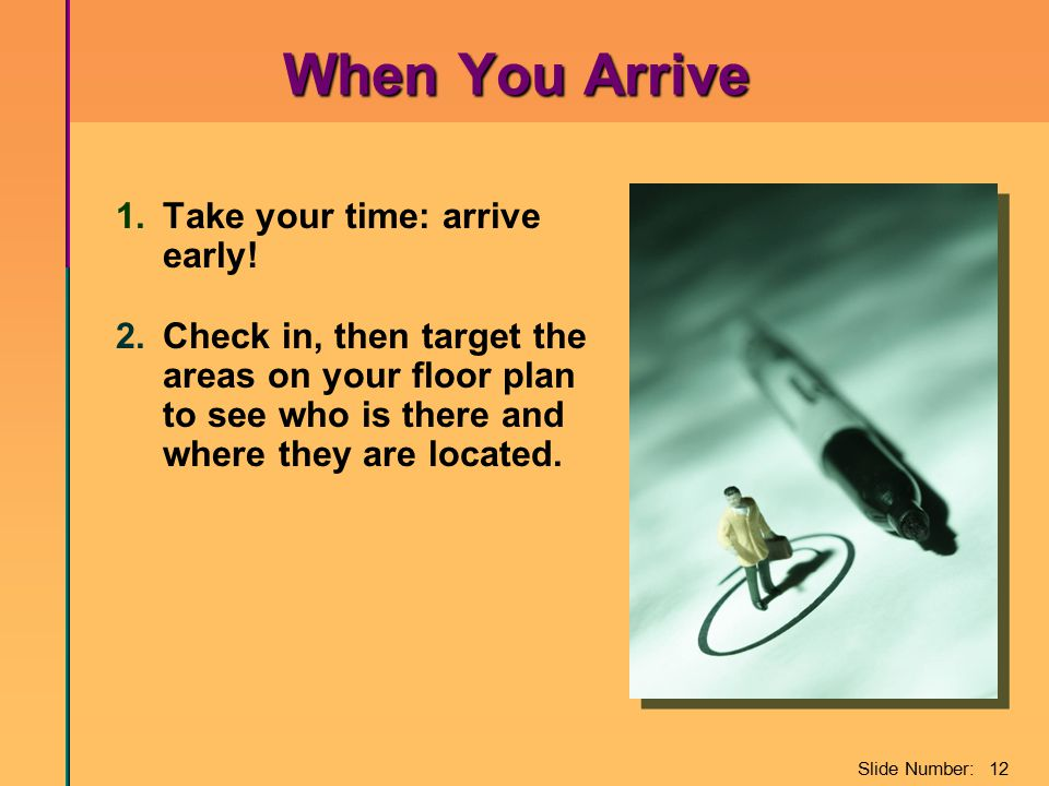 Slide Number: 12 When You Arrive 1.Take your time: arrive early! 2.Check in, then target the areas on your floor plan to see who is there and where th