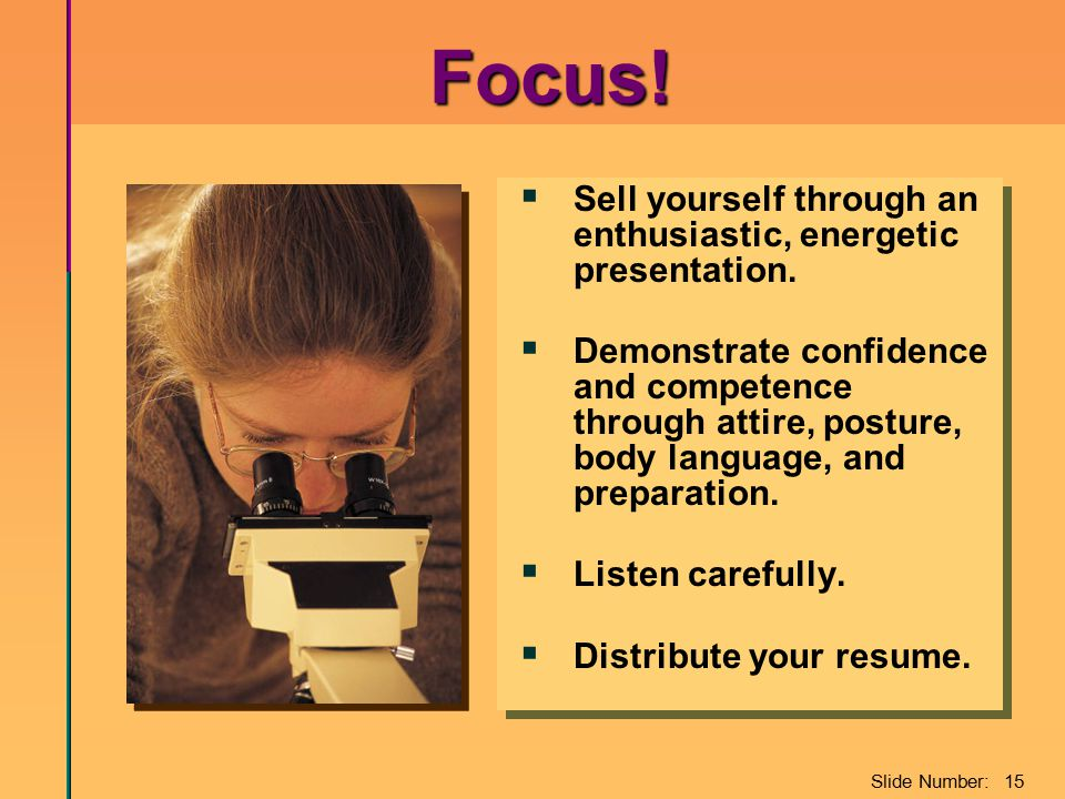 Slide Number: 15 Focus!  Sell yourself through an enthusiastic, energetic presentation.  Demonstrate confidence and competence through attire, postu