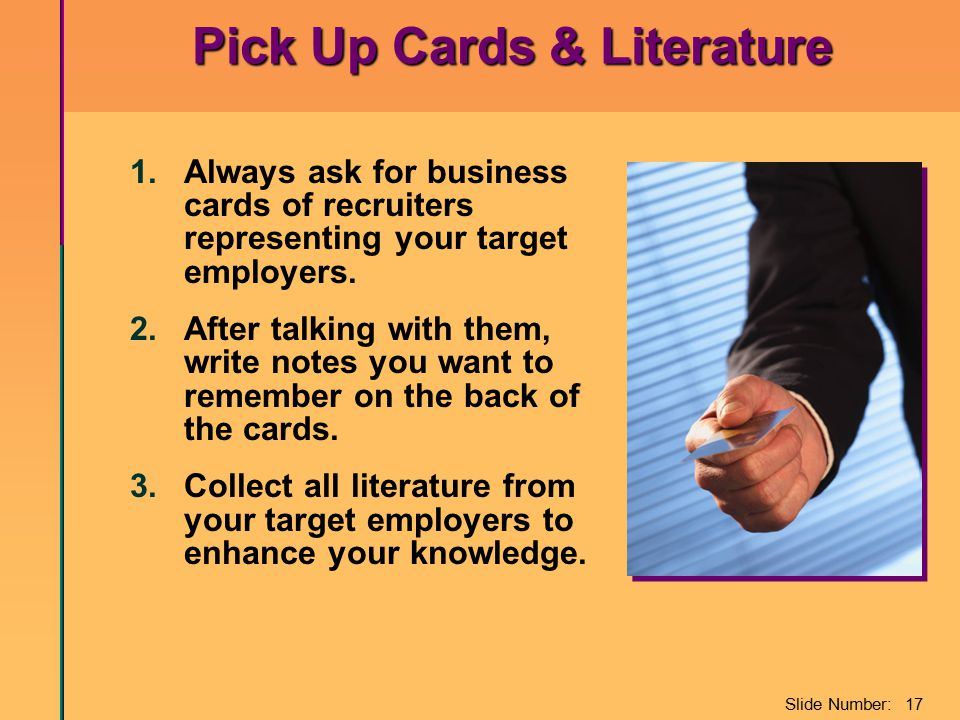 Slide Number: 17 Pick Up Cards & Literature 1.Always ask for business cards of recruiters representing your target employers.