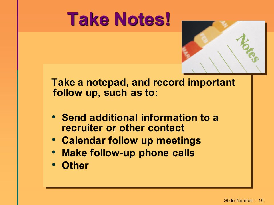 Slide Number: 18 Take Notes! Take Notes! Take a notepad, and record important follow up, such as to: Send additional information to a recruiter or oth