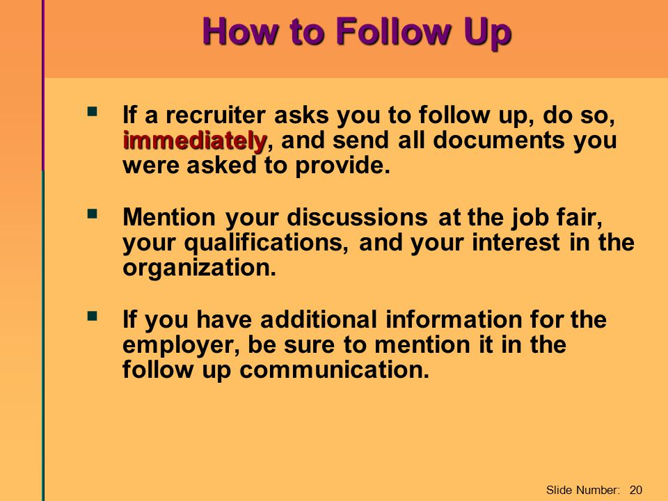 Slide Number: 20 How to Follow Up immediately  If a recruiter asks you to follow up, do so, immediately, and send all documents you were asked to pro
