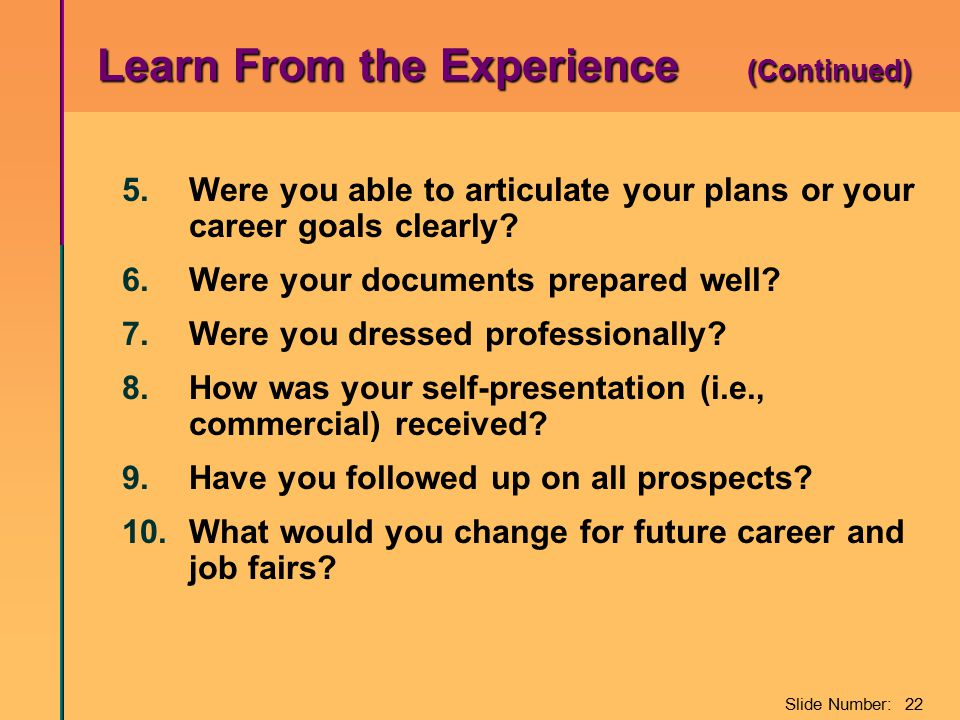 Slide Number: 22 Learn From the Experience (Continued) 5.Were you able to articulate your plans or your career goals clearly? 6.Were your documents pr