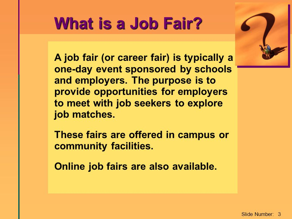 Slide Number: 3 What is a Job Fair? A job fair (or career fair) is typically a one-day event sponsored by schools and employers. The purpose is to pro