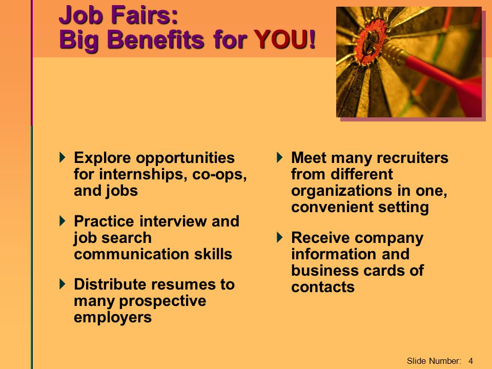 Slide Number: 4 Job Fairs: Big Benefits for YOU!  Explore opportunities for internships, co-ops, and jobs  Practice interview and job search communi