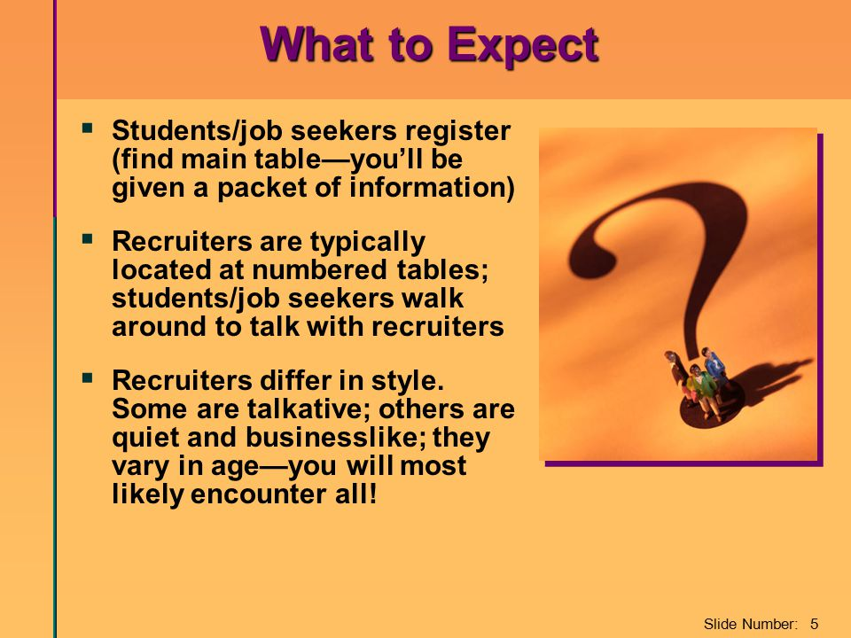 Slide Number: 5 What to Expect  Students/job seekers register (find main table—you'll be given a packet of information)  Recruiters are typically lo
