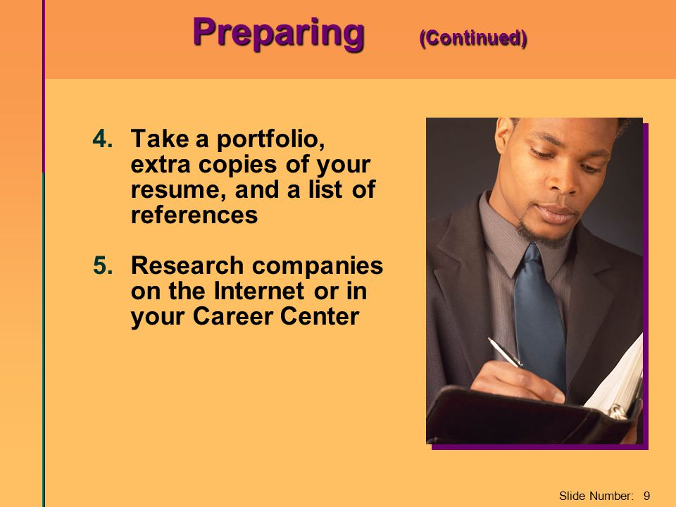 Slide Number: 9 Preparing (Continued) 4.Take a portfolio, extra copies of your resume, and a list of references 5.Research companies on the Internet or in your Career Center