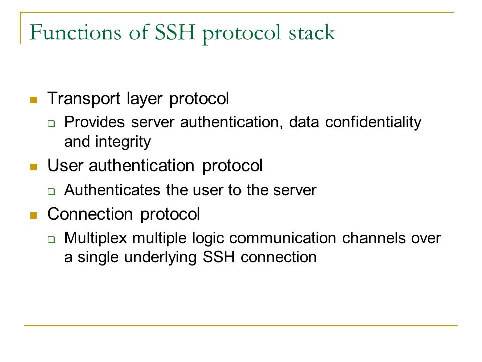 Functions of SSH protocol stack Transport layer protocol  Provides server authentication, data confidentiality and integrity User authentication protocol  Authenticates the user to the server Connection protocol  Multiplex multiple logic communication channels over a single underlying SSH connection