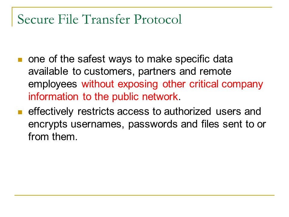 Secure File Transfer Protocol one of the safest ways to make specific data available to customers, partners and remote employees without exposing other critical company information to the public network.