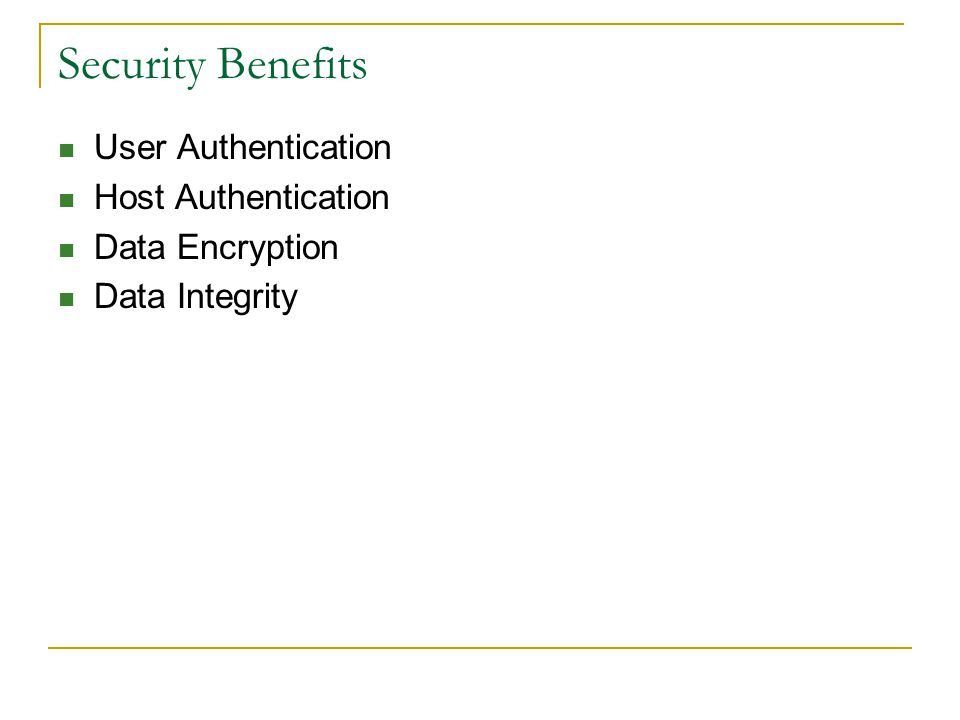 Security Benefits User Authentication Host Authentication Data Encryption Data Integrity