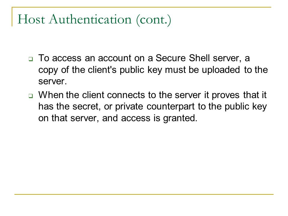 Host Authentication (cont.)  To access an account on a Secure Shell server, a copy of the client s public key must be uploaded to the server.