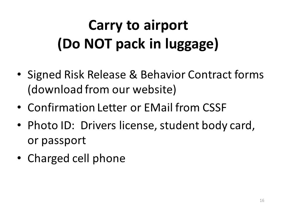 Carry to airport (Do NOT pack in luggage) Signed Risk Release & Behavior Contract forms (download from our website) Confirmation Letter or EMail from CSSF Photo ID: Drivers license, student body card, or passport Charged cell phone 16
