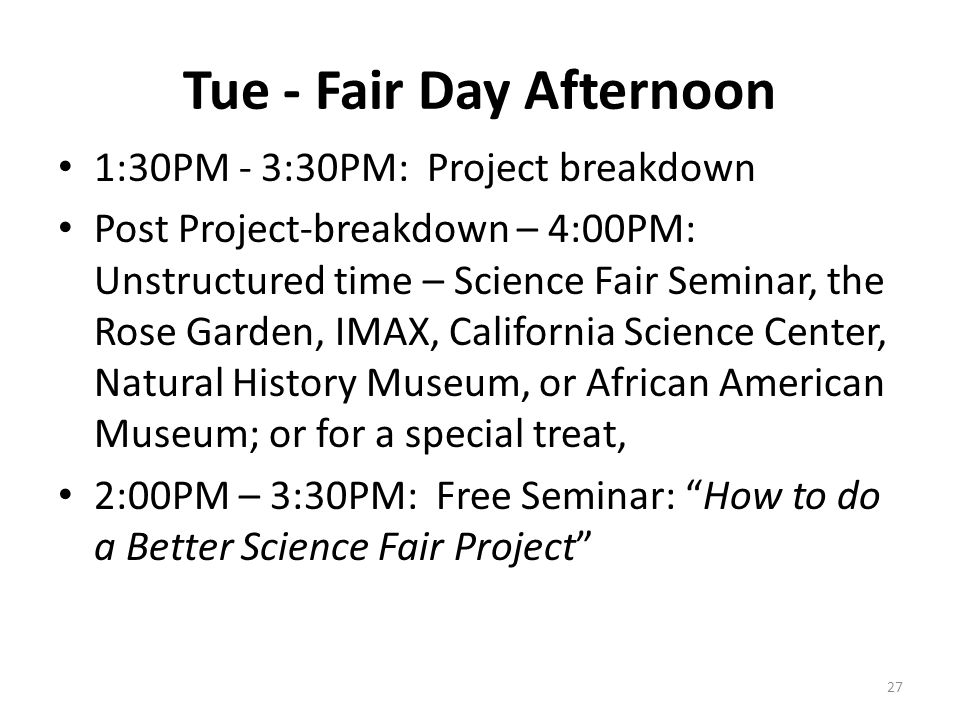 Tue - Fair Day Afternoon 1:30PM - 3:30PM: Project breakdown Post Project-breakdown – 4:00PM: Unstructured time – Science Fair Seminar, the Rose Garden, IMAX, California Science Center, Natural History Museum, or African American Museum; or for a special treat, 2:00PM – 3:30PM: Free Seminar: How to do a Better Science Fair Project 27