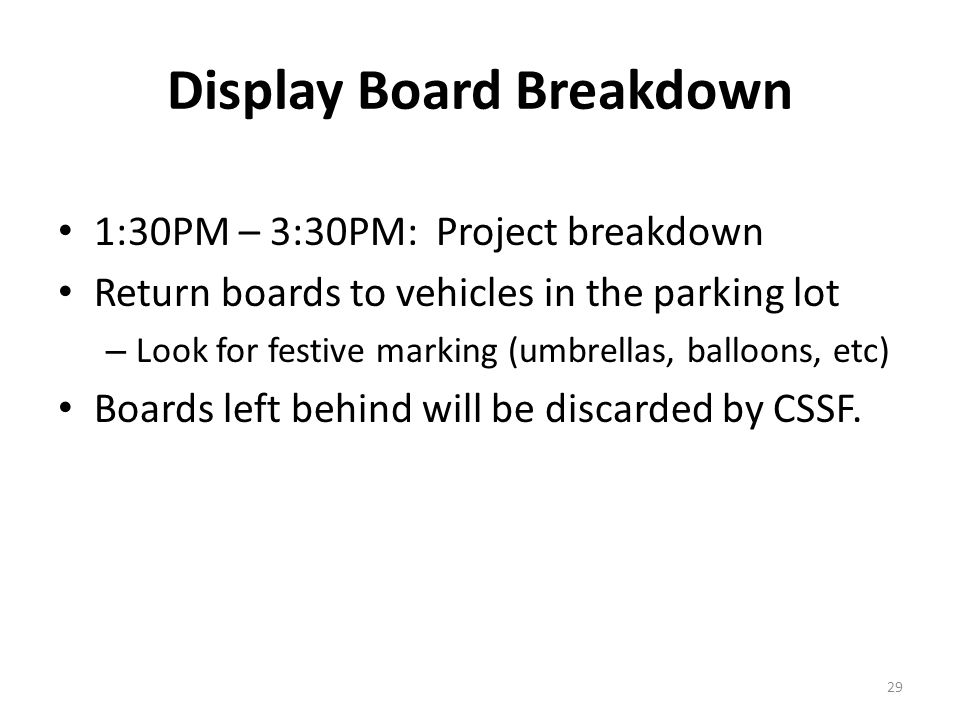 Display Board Breakdown 1:30PM – 3:30PM: Project breakdown Return boards to vehicles in the parking lot – Look for festive marking (umbrellas, balloons, etc) Boards left behind will be discarded by CSSF.