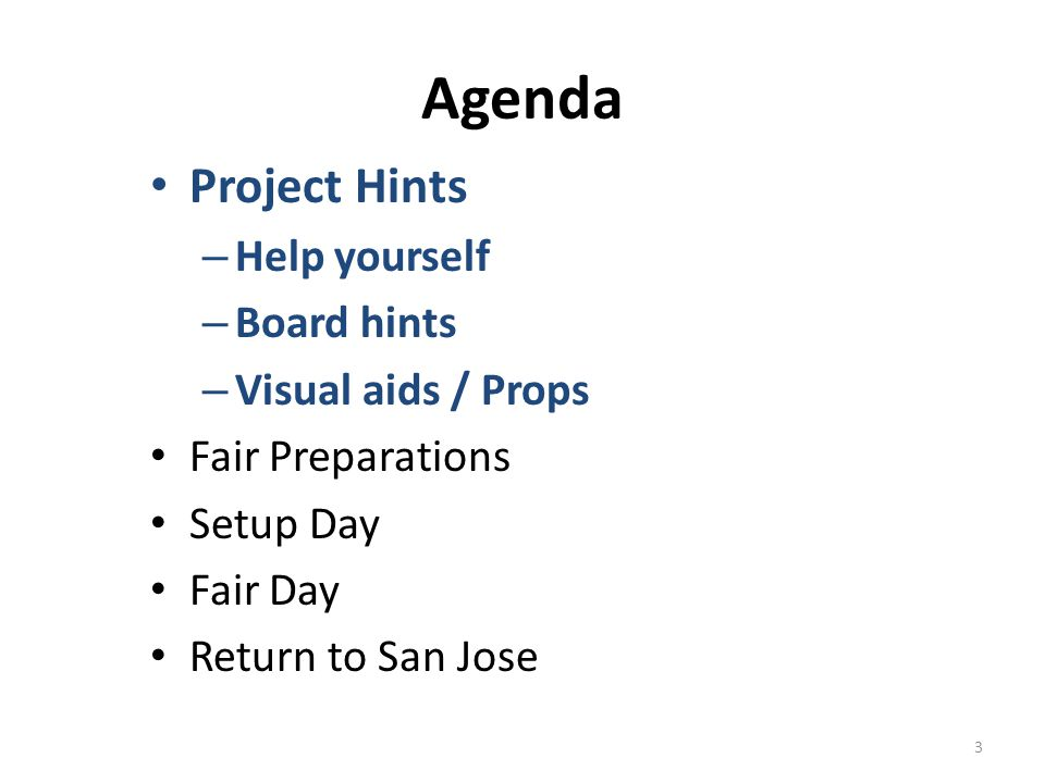 Agenda Project Hints – Help yourself – Board hints – Visual aids / Props Fair Preparations Setup Day Fair Day Return to San Jose 3