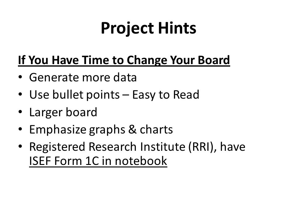 Project Hints If You Have Time to Change Your Board Generate more data Use bullet points – Easy to Read Larger board Emphasize graphs & charts Registered Research Institute (RRI), have ISEF Form 1C in notebook