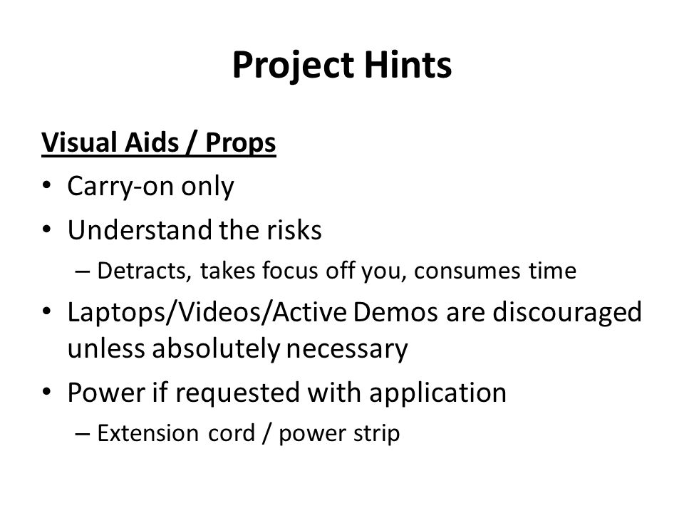 Project Hints Visual Aids / Props Carry-on only Understand the risks – Detracts, takes focus off you, consumes time Laptops/Videos/Active Demos are discouraged unless absolutely necessary Power if requested with application – Extension cord / power strip