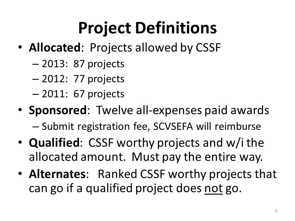 Project Definitions Allocated: Projects allowed by CSSF – 2013: 87 projects – 2012: 77 projects – 2011: 67 projects Sponsored: Twelve all-expenses paid awards – Submit registration fee, SCVSEFA will reimburse Qualified: CSSF worthy projects and w/i the allocated amount.