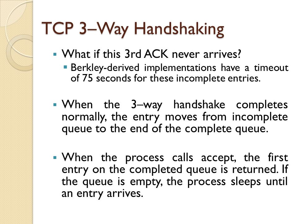 TCP 3–Way Handshaking  What if this 3rd ACK never arrives?  Berkley-derived implementations have a timeout of 75 seconds for these incomplete entrie