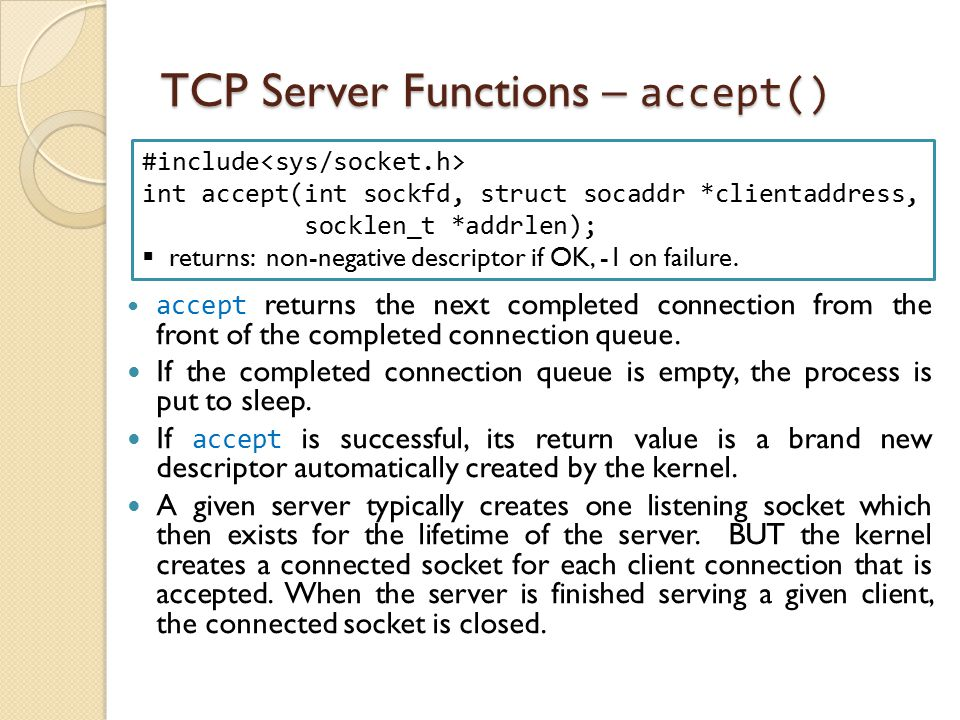 TCP Server Functions – accept() accept returns the next completed connection from the front of the completed connection queue. If the completed connec