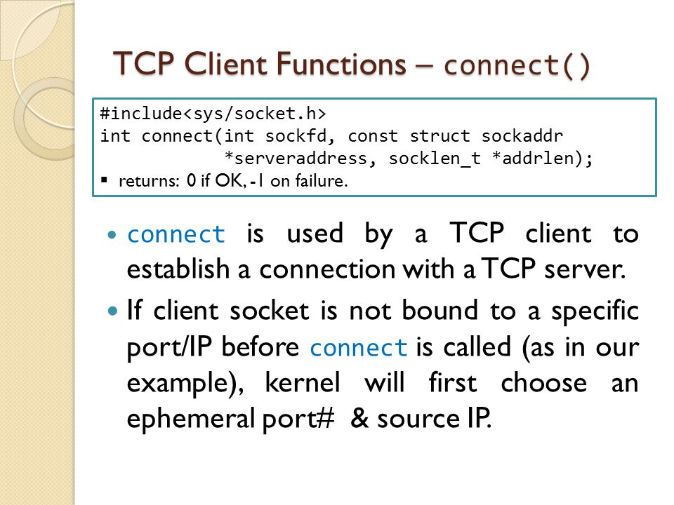 TCP Client Functions – connect() connect is used by a TCP client to establish a connection with a TCP server. If client socket is not bound to a speci