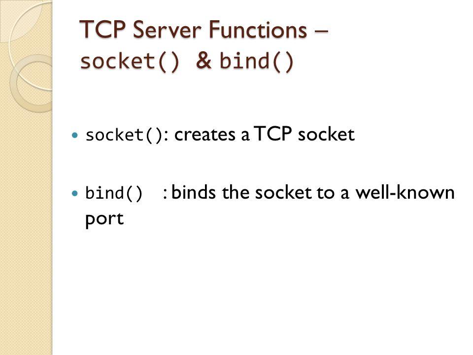 TCP Server Functions – socket() & bind() socket() : creates a TCP socket bind() : binds the socket to a well-known port