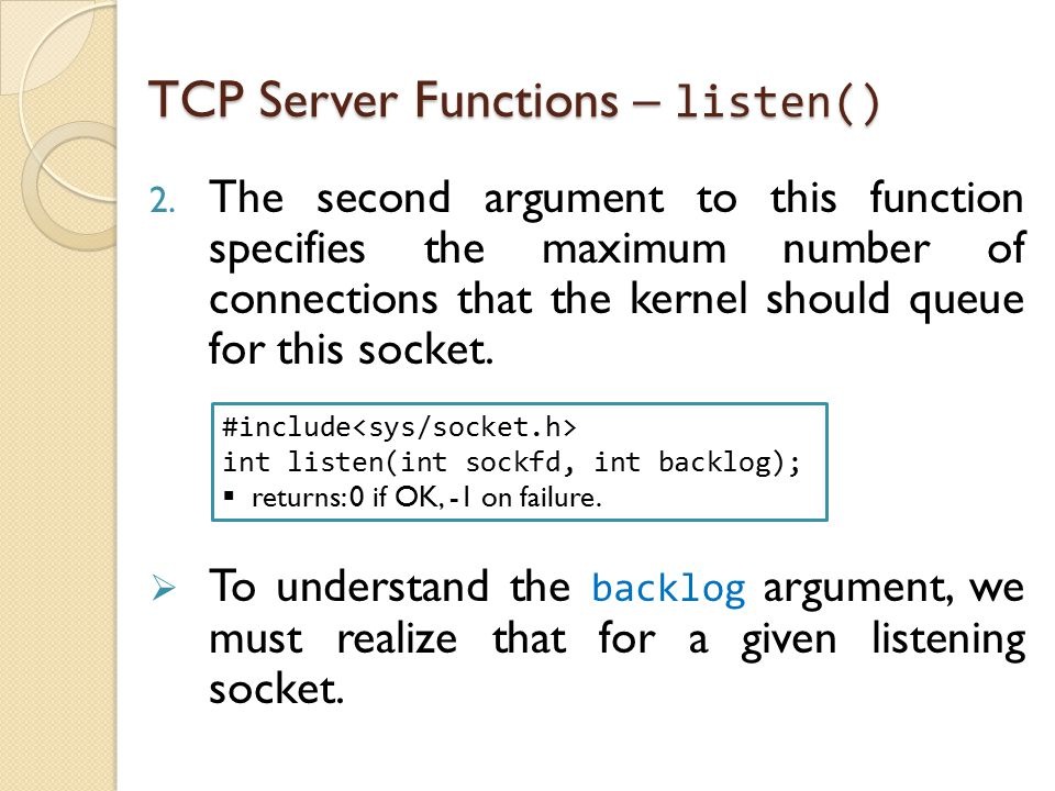 TCP Server Functions – listen() 2. The second argument to this function specifies the maximum number of connections that the kernel should queue for t