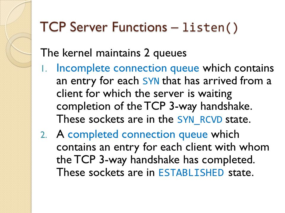 TCP Server Functions – listen() The kernel maintains 2 queues 1. Incomplete connection queue which contains an entry for each SYN that has arrived fro