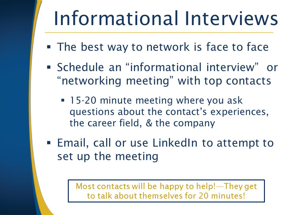 Informational Interviews  The best way to network is face to face  Schedule an informational interview or networking meeting with top contacts  15-20 minute meeting where you ask questions about the contact's experiences, the career field, & the company  Email, call or use LinkedIn to attempt to set up the meeting Most contacts will be happy to help!—They get to talk about themselves for 20 minutes!