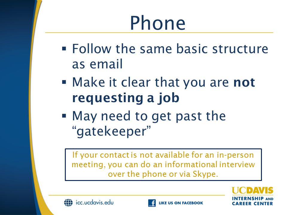 Phone  Follow the same basic structure as email  Make it clear that you are not requesting a job  May need to get past the gatekeeper If your contact is not available for an in-person meeting, you can do an informational interview over the phone or via Skype.