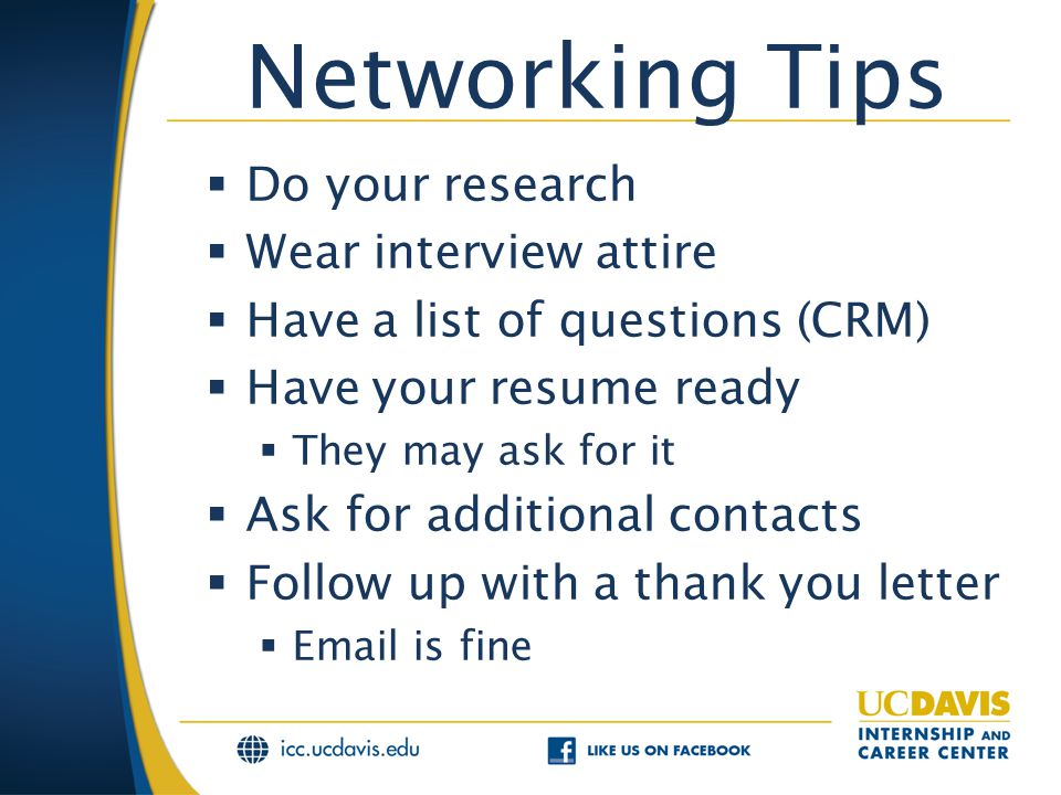 Networking Tips  Do your research  Wear interview attire  Have a list of questions (CRM)  Have your resume ready  They may ask for it  Ask for additional contacts  Follow up with a thank you letter  Email is fine
